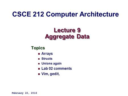 Lecture 9 Aggregate Data Topics Arrays Structs Unions again Lab 02 comments Vim, gedit, February 22, 2016 CSCE 212 Computer Architecture.
