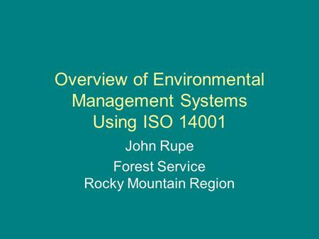 Overview of Environmental Management Systems Using ISO 14001 John Rupe Forest Service Rocky Mountain Region.