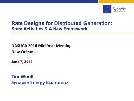Rate Designs for Distributed Generation: State Activities & A New Framework NASUCA 2016 Mid-Year Meeting New Orleans June 7, 2016 Tim Woolf Synapse Energy.