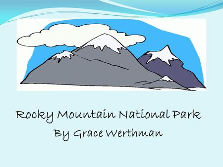 Rocky Mountain National Park By Grace Werthman. History of Rocky Mountain National Park By 1900, ranchers, hunters, and miners and homesteaders moved.