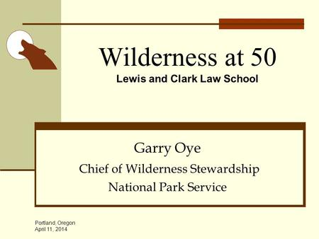 Wilderness at 50 Lewis and Clark Law School Garry Oye Chief of Wilderness Stewardship National Park Service Portland, Oregon April 11, 2014.