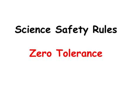Science Safety Rules Zero Tolerance. Always be prepared to stop quickly and listen to instructions. Quiet, safe behavior avoids accidents. If an accident.