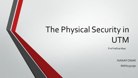 The Physical Security in UTM NAWAF OMAR MAN151050 Prof Hafiza Abas.