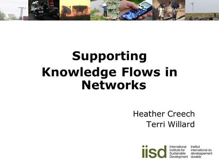 Supporting Knowledge Flows in Networks Heather Creech Terri Willard.