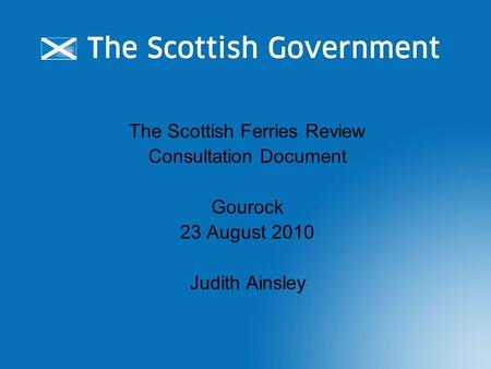 The Scottish Ferries Review Consultation Document Gourock 23 August 2010 Judith Ainsley.