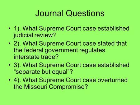 Journal Questions 1). What Supreme Court case established judicial review? 2). What Supreme Court case stated that the federal government regulates interstate.