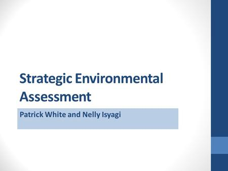 Strategic Environmental Assessment Patrick White and Nelly Isyagi.