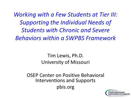 Working with a Few Students at Tier III: Supporting the Individual Needs of Students with Chronic and Severe Behaviors within a SWPBS Framework Tim Lewis,