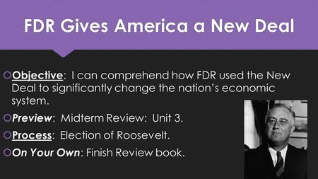 FDR Gives America a New Deal  Objective : I can comprehend how FDR used the New Deal to significantly change the nation's economic system.  Preview :