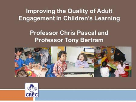 Improving the Quality of Adult Engagement in Children's Learning Professor Chris Pascal and Professor Tony Bertram.