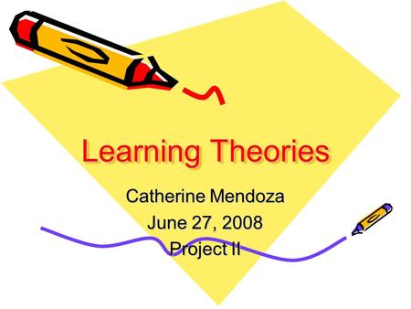 Learning Theories Learning Theories Catherine Mendoza June 27, 2008 Project II.