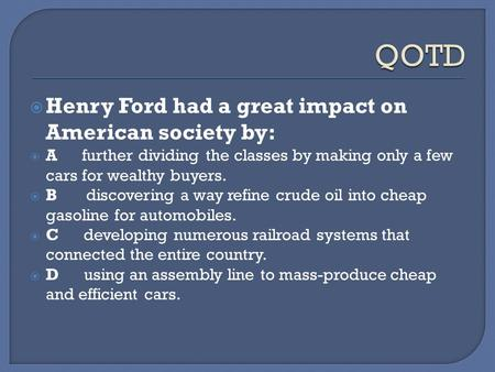  Henry Ford had a great impact on American society by:  A further dividing the classes by making only a few cars for wealthy buyers.  B discovering.