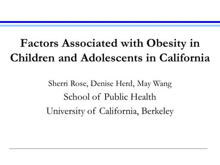 Factors Associated with Obesity in Children and Adolescents in California Sherri Rose, Denise Herd, May Wang School of Public Health University of California,