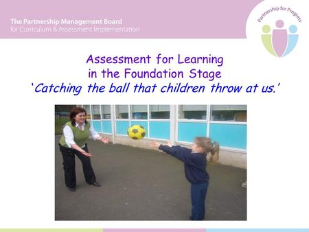 Assessment for Learning in the Foundation Stage 'Catching the ball that children throw at us.'
