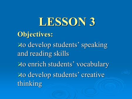 LESSON 3 Objectives:  to develop students' speaking and reading skills  to enrich students' vocabulary  to develop students' creative thinking.