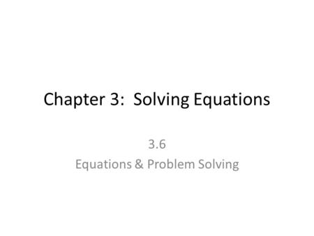 Chapter 3: Solving Equations 3.6 Equations & Problem Solving.