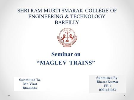 "SHRI RAM MURTI SMARAK COLLEGE OF ENGINEERING & TECHNOLOGY BAREILLY Seminar on ""MAGLEV TRAINS"" Submitted To- Mr. Virat Bhambhe Submitted By- Bharat Kumar."