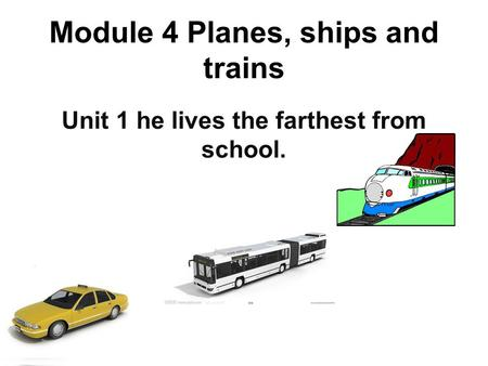 Module 4 Planes, ships and trains Unit 1 he lives the farthest from school.