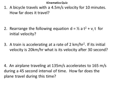 Kinematics Quiz 1.A bicycle travels with a 4.5m/s velocity for 10 minutes. How far does it travel? 2.Rearrange the following equation d = ½ a t 2 + v i.