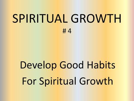 SPIRITUAL GROWTH # 4 Develop Good Habits For Spiritual Growth.