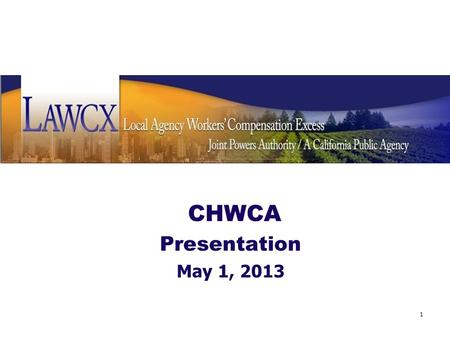 CHWCA Presentation May 1, 2013 1. Background LAWCX is a self-insured Joint Powers Authority providing excess workers' compensation coverage California.