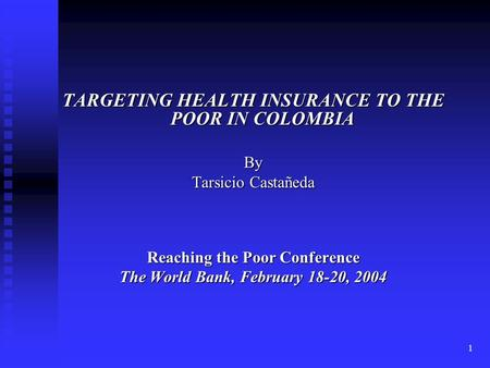 1 TARGETING HEALTH INSURANCE TO THE POOR IN COLOMBIA By Tarsicio Castañeda Reaching the Poor Conference The World Bank, February 18-20, 2004.