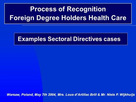 Examples Sectoral Directives cases Warsaw, Poland, May 7th 2004, Mrs. Lous d'Artillac Brill & Mr. Niels P. Wijkhuijs Process of Recognition Foreign Degree.