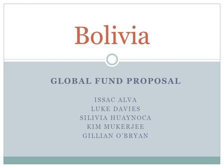GLOBAL FUND PROPOSAL ISSAC ALVA LUKE DAVIES SILIVIA HUAYNOCA KIM MUKERJEE GILLIAN O'BRYAN Bolivia.