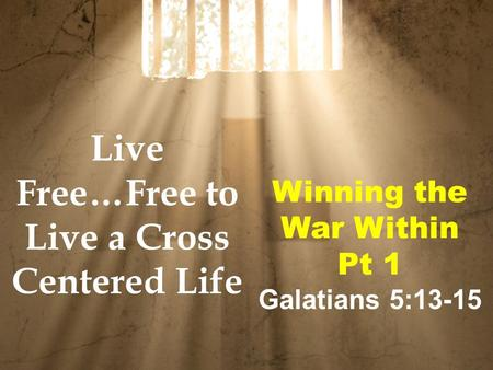 Winning the War Within Pt 1 Galatians 5:13-15 Live Free…Free to Live a Cross Centered Life.