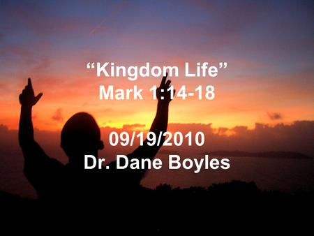 """Kingdom Life"" Mark 1:14-18 09/19/2010 Dr. Dane Boyles."