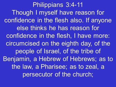 Philippians 3:4-11 Though I myself have reason for confidence in the flesh also. If anyone else thinks he has reason for confidence in the flesh, I have.