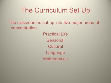The Curriculum Set Up The classroom is set up into five major areas of concentration. Practical Life Sensorial Cultural Language Mathematics.