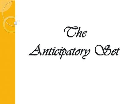 The Anticipatory Set. A brief activity or event at the beginning of the lesson that effectively engages students' attention and focuses their thoughts.