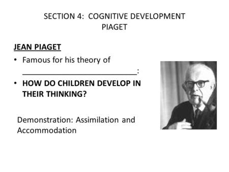 SECTION 4: COGNITIVE DEVELOPMENT PIAGET JEAN PIAGET Famous for his theory of __________________________: HOW DO CHILDREN DEVELOP IN THEIR THINKING? Demonstration: