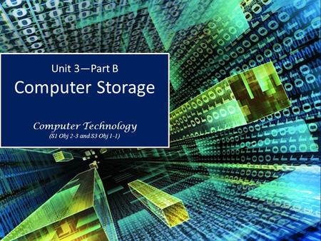 Unit 3—Part B Computer Storage Computer Technology (S1 Obj 2-3 and S3 Obj 1-1) Unit 3—Part B Computer Storage Computer Technology (S1 Obj 2-3 and S3 Obj.