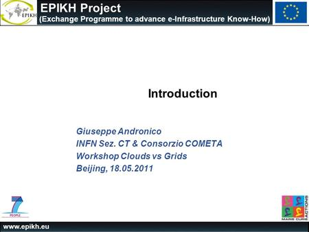Www.epikh.eu EPIKH Project (Exchange Programme to advance e-Infrastructure Know-How) Giuseppe Andronico INFN Sez. CT & Consorzio COMETA Workshop Clouds.