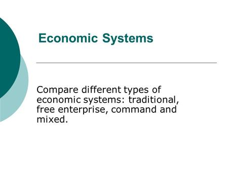 Economic Systems Compare different types of economic systems: traditional, free enterprise, command and mixed.