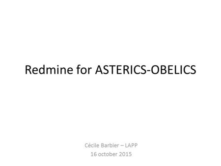 Redmine for ASTERICS-OBELICS Cécile Barbier – LAPP 16 october 2015.