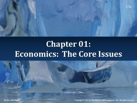 Chapter 01: Economics: The Core Issues Copyright © 2013 by The McGraw-Hill Companies, Inc. All rights reserved. McGraw-Hill/Irwin 13e.