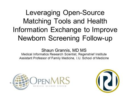 Leveraging Open-Source Matching Tools and Health Information Exchange to Improve Newborn Screening Follow-up Shaun Grannis, MD MS Medical Informatics Research.