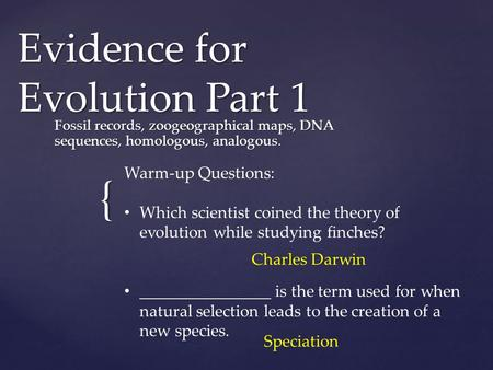 { Evidence for Evolution Part 1 Fossil records, zoogeographical maps, DNA sequences, homologous, analogous. Warm-up Questions: Which scientist coined the.