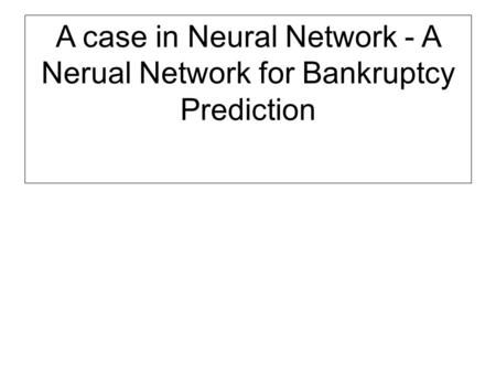 A case in Neural Network - A Nerual Network for Bankruptcy Prediction.