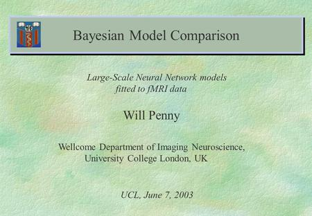 Bayesian Model Comparison Will Penny Wellcome Department of Imaging Neuroscience, University College London, UK UCL, June 7, 2003 Large-Scale Neural Network.