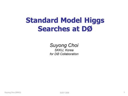 Suyong Choi (SKKU) SUSY 2008 1 Standard Model Higgs Searches at DØ Suyong Choi SKKU, Korea for DØ Collaboration.
