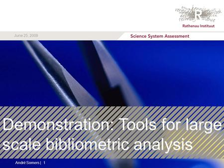 Demonstration: Tools for large scale bibliometric analysis André Somers | 1 June 25, 2009.