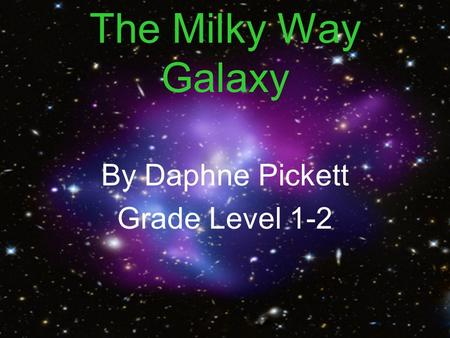 The Milky Way Galaxy By Daphne Pickett Grade Level 1-2.