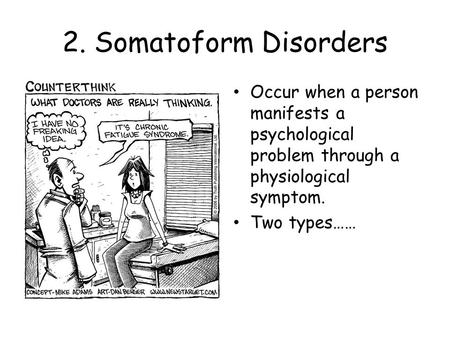 2. Somatoform Disorders Occur when a person manifests a psychological problem through a physiological symptom. Two types……