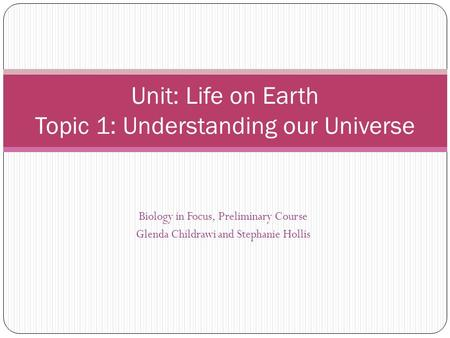 Unit: Life on Earth Topic 1: Understanding our Universe Biology in Focus, Preliminary Course Glenda Childrawi and Stephanie Hollis.