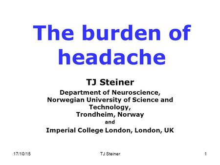 17/10/15TJ Steiner1 The burden of headache TJ Steiner Department of Neuroscience, Norwegian University of Science and Technology, Trondheim, Norway and.