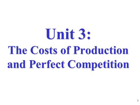 Unit 3: The Costs of Production and Perfect Competition 1.